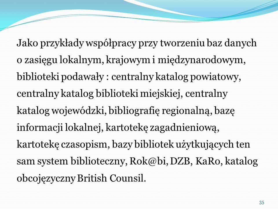 Jako przykłady współpracy przy tworzeniu baz danych o zasięgu lokalnym, krajowym i międzynarodowym, biblioteki podawały : centralny katalog powiatowy, centralny katalog biblioteki miejskiej, centralny katalog wojewódzki, bibliografię regionalną, bazę informacji lokalnej, kartotekę zagadnieniową, kartotekę czasopism, bazy bibliotek użytkujących ten sam system biblioteczny, Rok@bi, DZB, KaRo, katalog obcojęzyczny British Counsil.