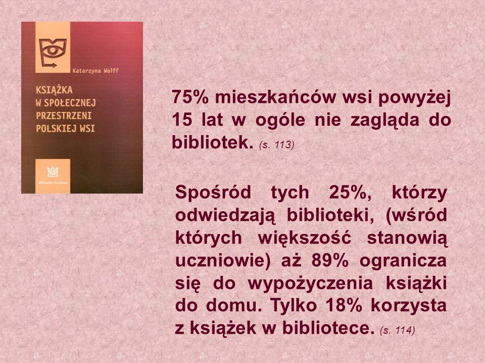 75% mieszkańców wsi powyżej 15 lat w ogóle nie zagląda do bibliotek. (s. 113)