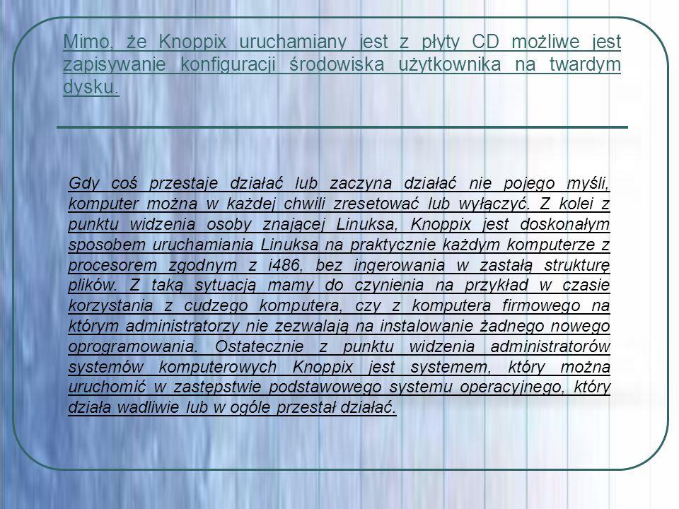Mimo, że Knoppix uruchamiany jest z płyty CD możliwe jest zapisywanie konfiguracji środowiska użytkownika na twardym dysku.