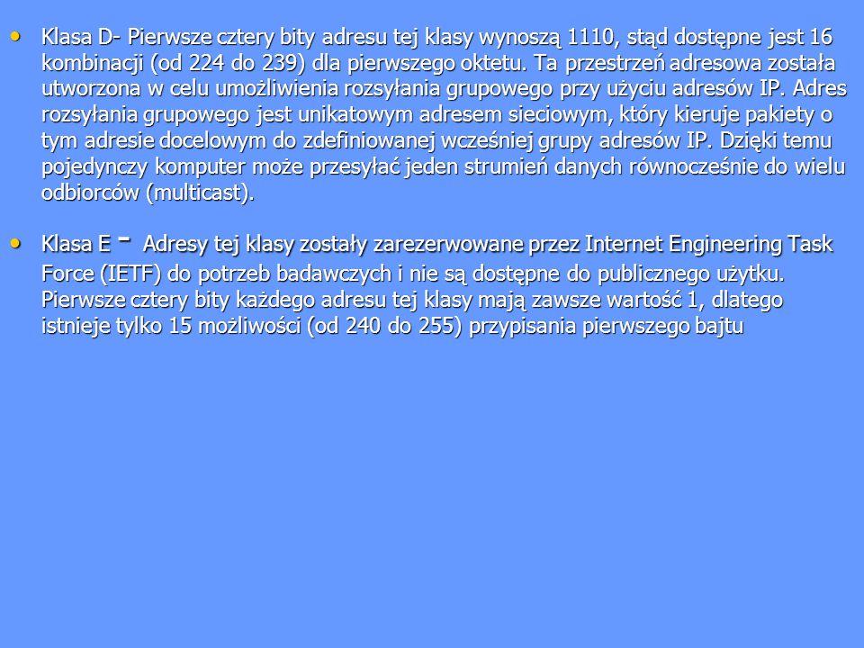 Klasa D- Pierwsze cztery bity adresu tej klasy wynoszą 1110, stąd dostępne jest 16 kombinacji (od 224 do 239) dla pierwszego oktetu. Ta przestrzeń adresowa została utworzona w celu umożliwienia rozsyłania grupowego przy użyciu adresów IP. Adres rozsyłania grupowego jest unikatowym adresem sieciowym, który kieruje pakiety o tym adresie docelowym do zdefiniowanej wcześniej grupy adresów IP. Dzięki temu pojedynczy komputer może przesyłać jeden strumień danych równocześnie do wielu odbiorców (multicast).