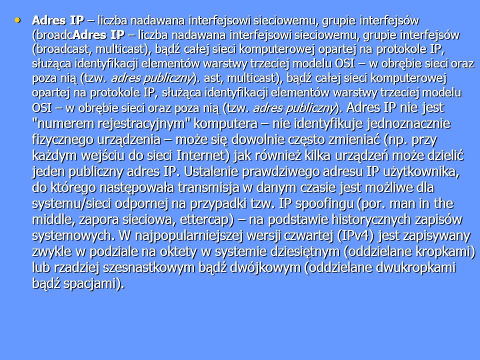 Adres IP – liczba nadawana interfejsowi sieciowemu, grupie interfejsów (broadcAdres IP – liczba nadawana interfejsowi sieciowemu, grupie interfejsów (broadcast, multicast), bądź całej sieci komputerowej opartej na protokole IP, służąca identyfikacji elementów warstwy trzeciej modelu OSI – w obrębie sieci oraz poza nią (tzw.