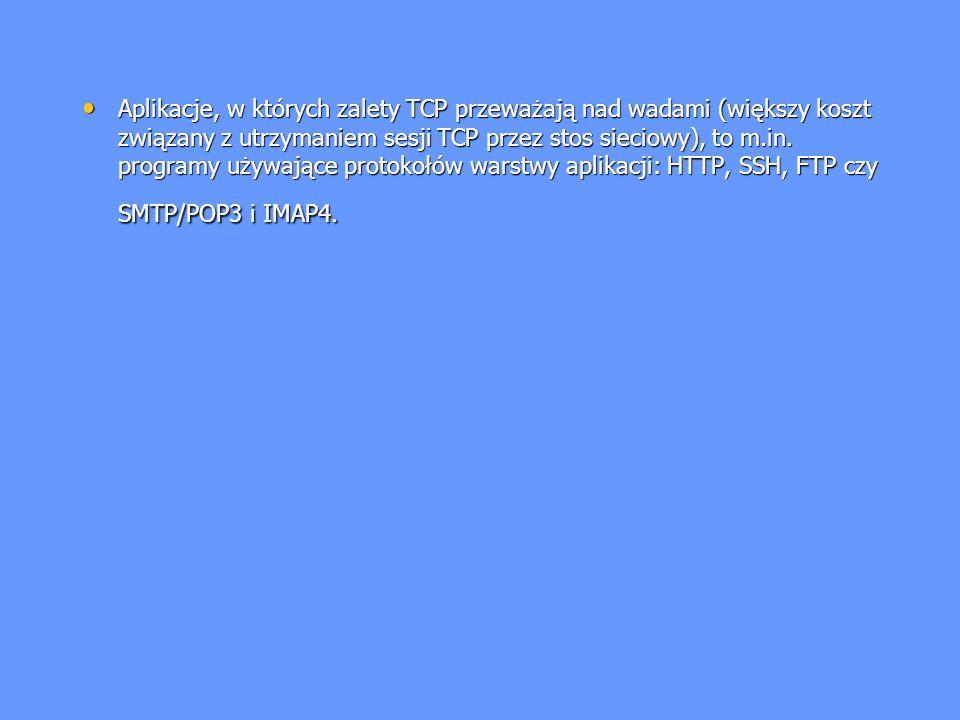 Aplikacje, w których zalety TCP przeważają nad wadami (większy koszt związany z utrzymaniem sesji TCP przez stos sieciowy), to m.in.