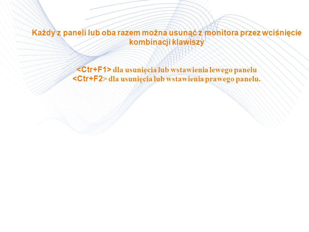 Każdy z paneli lub oba razem można usunąć z monitora przez wciśnięcie kombinacji klawiszy <Ctr+F1> dla usunięcia lub wstawienia lewego panelu <Ctr+F2> dla usunięcia lub wstawienia prawego panelu.