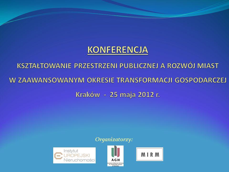 KONFERENCJA KSZTAŁTOWANIE PRZESTRZENI PUBLICZNEJ A ROZWÓJ MIAST W ZAAWANSOWANYM OKRESIE TRANSFORMACJI GOSPODARCZEJ Kraków - 25 maja 2012 r.