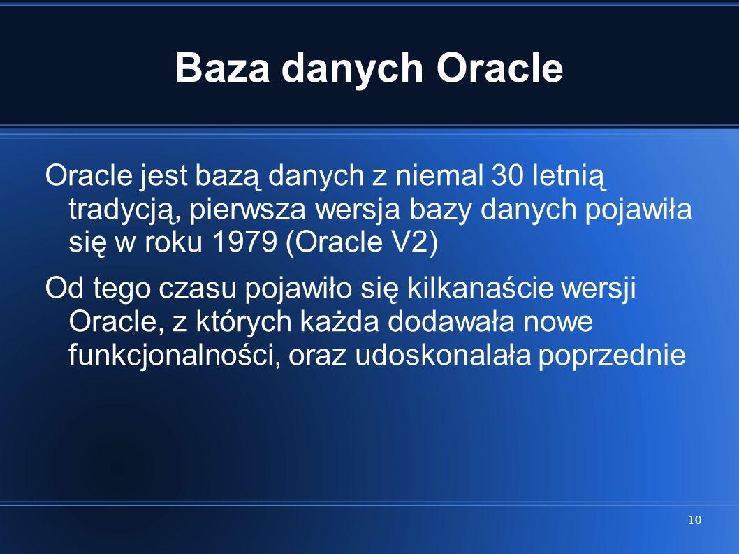 Baza danych Oracle Oracle jest bazą danych z niemal 30 letnią tradycją, pierwsza wersja bazy danych pojawiła się w roku 1979 (Oracle V2)