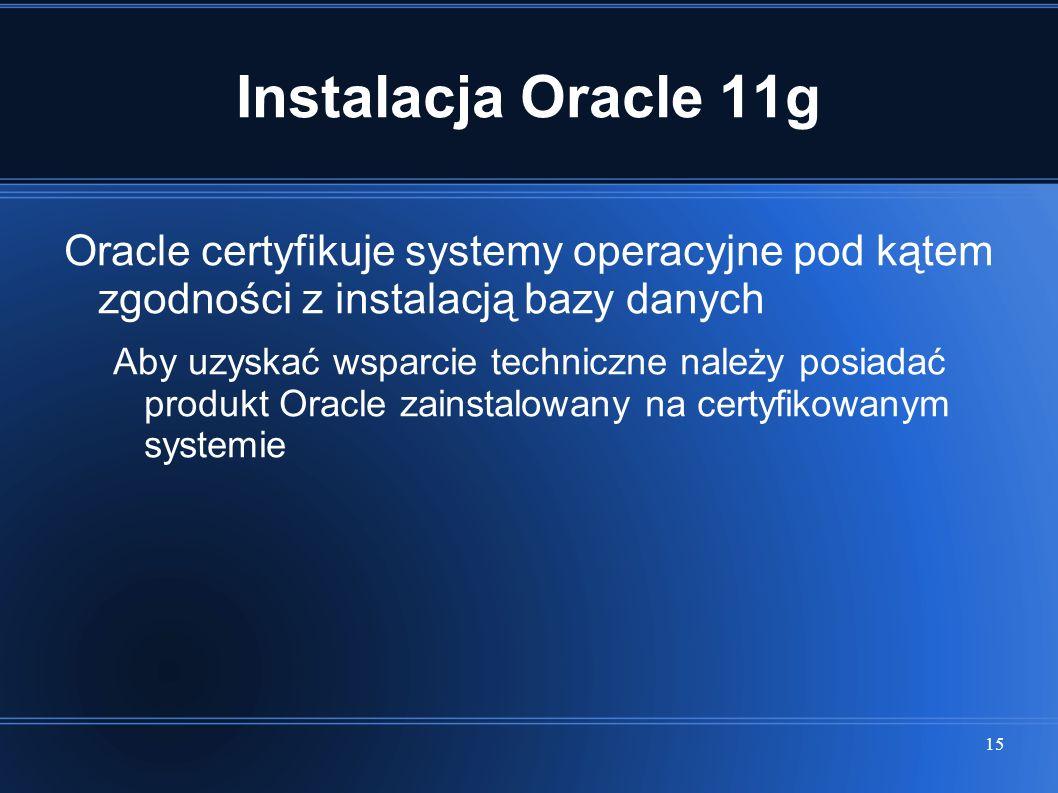 Instalacja Oracle 11g Oracle certyfikuje systemy operacyjne pod kątem zgodności z instalacją bazy danych.