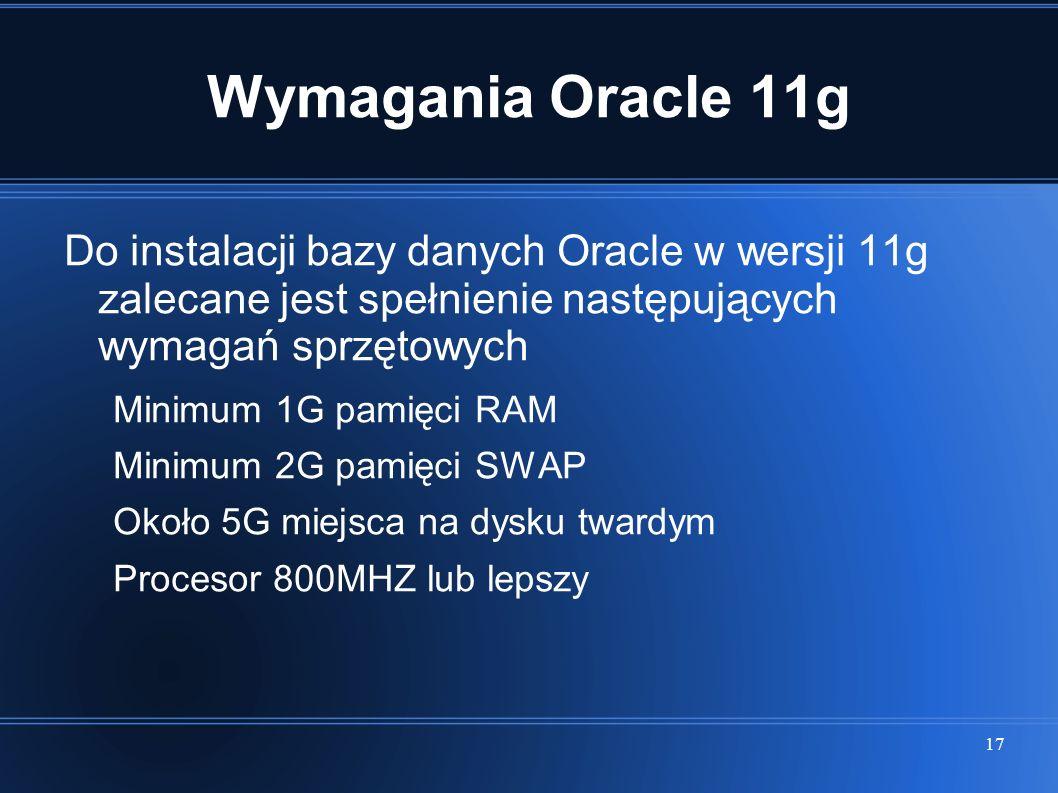 Wymagania Oracle 11g Do instalacji bazy danych Oracle w wersji 11g zalecane jest spełnienie następujących wymagań sprzętowych.