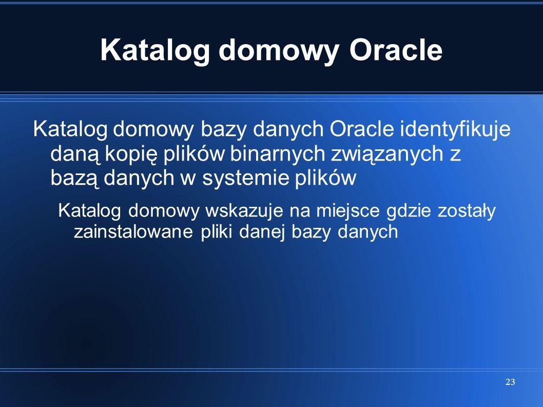 Katalog domowy Oracle Katalog domowy bazy danych Oracle identyfikuje daną kopię plików binarnych związanych z bazą danych w systemie plików.