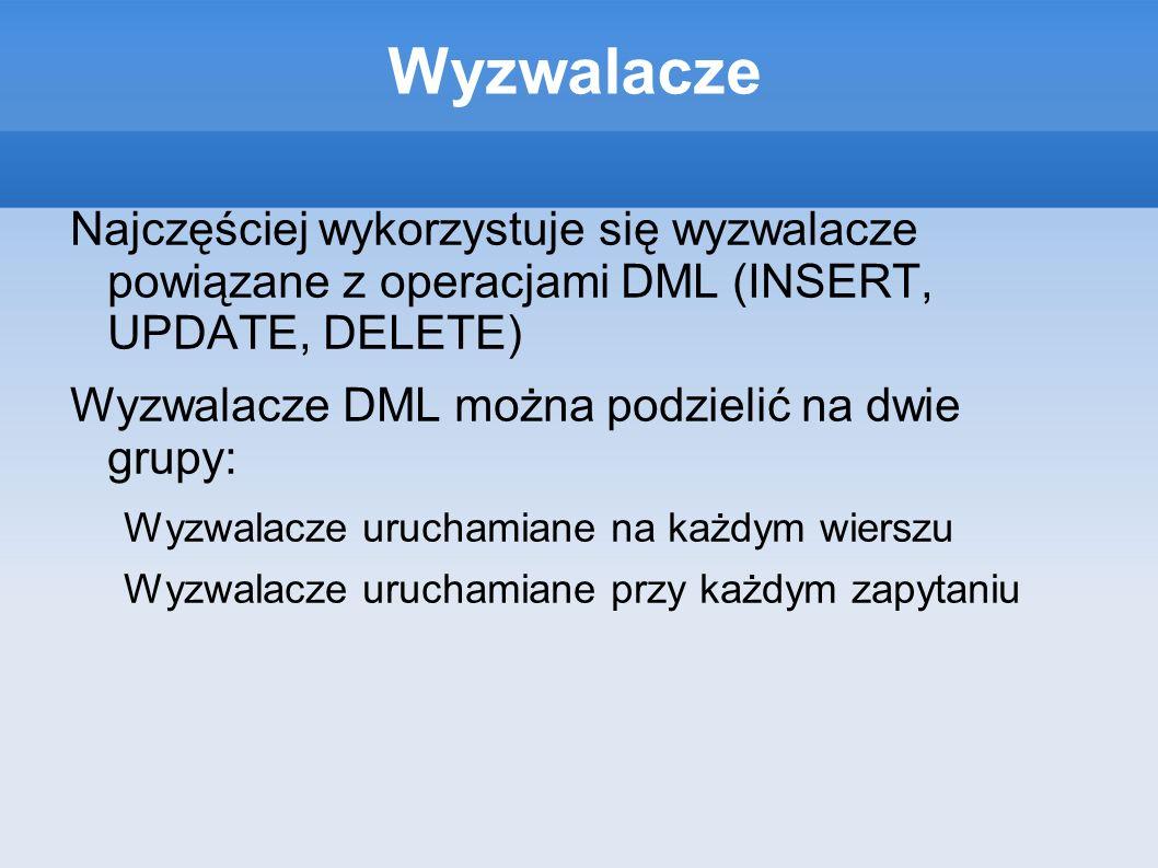 WyzwalaczeNajczęściej wykorzystuje się wyzwalacze powiązane z operacjami DML (INSERT, UPDATE, DELETE)