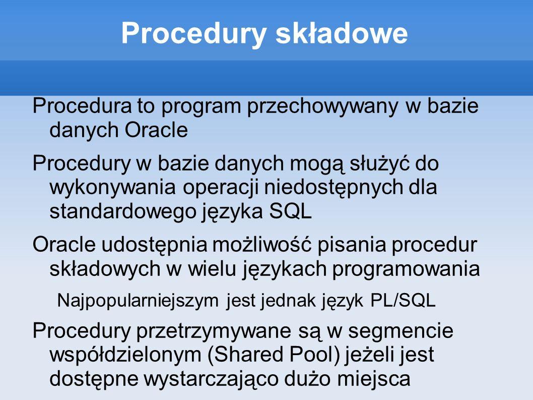 Procedury składowe Procedura to program przechowywany w bazie danych Oracle.