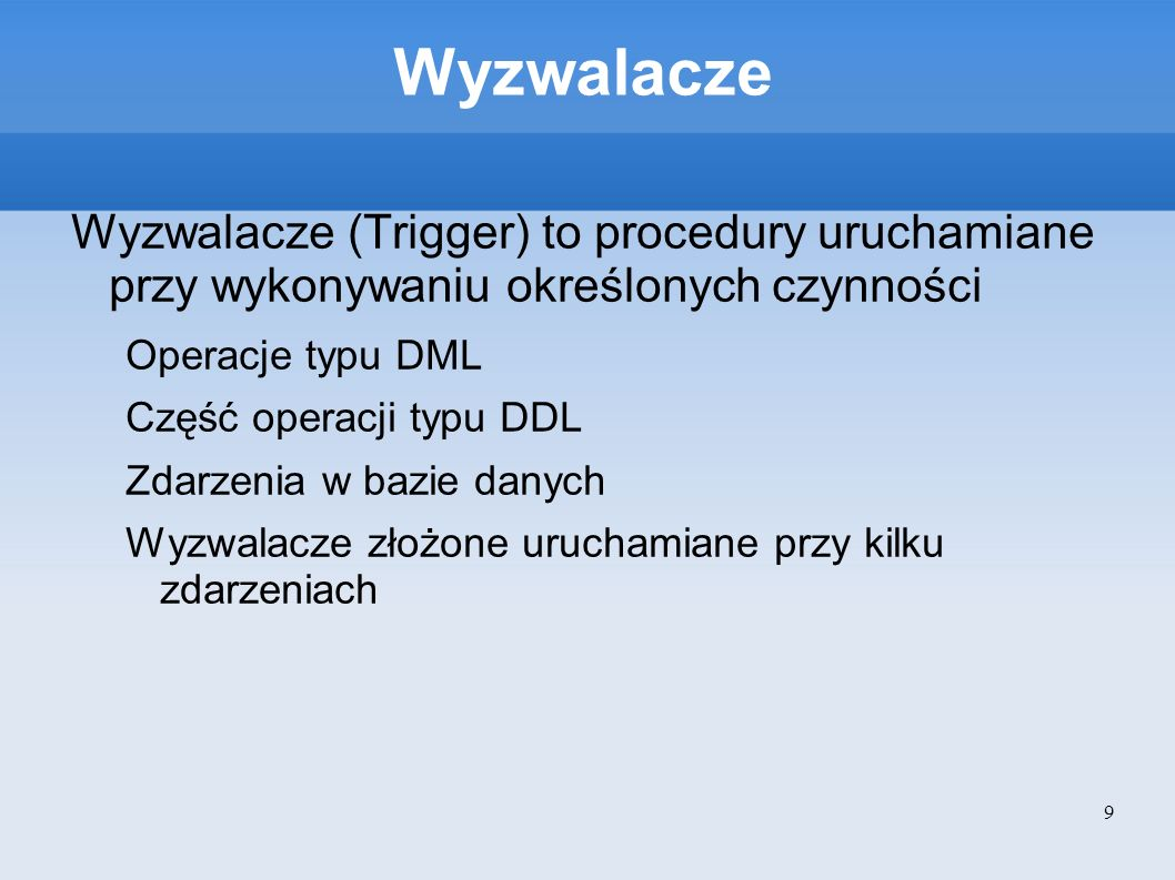 Wyzwalacze Wyzwalacze (Trigger) to procedury uruchamiane przy wykonywaniu określonych czynności. Operacje typu DML.