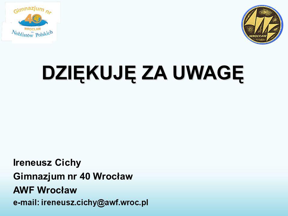 DZIĘKUJĘ ZA UWAGĘ Ireneusz Cichy Gimnazjum nr 40 Wrocław