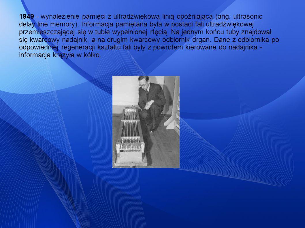 1949 - wynalezienie pamięci z ultradźwiękową linią opóźniającą (ang