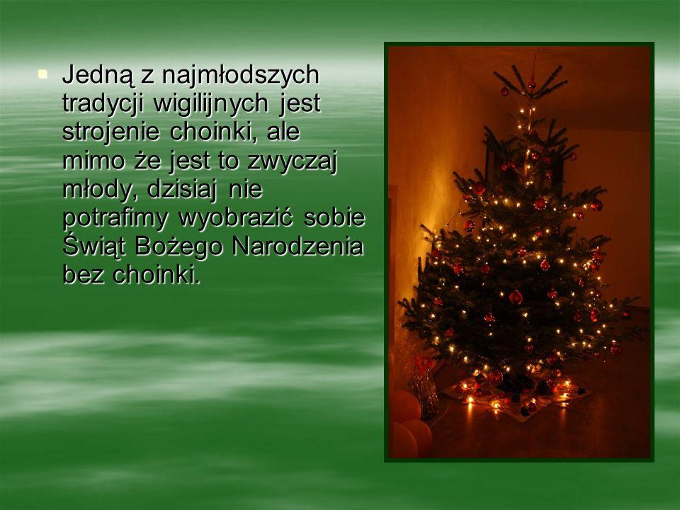 Jedną z najmłodszych tradycji wigilijnych jest strojenie choinki, ale mimo że jest to zwyczaj młody, dzisiaj nie potrafimy wyobrazić sobie Świąt Bożego Narodzenia bez choinki.