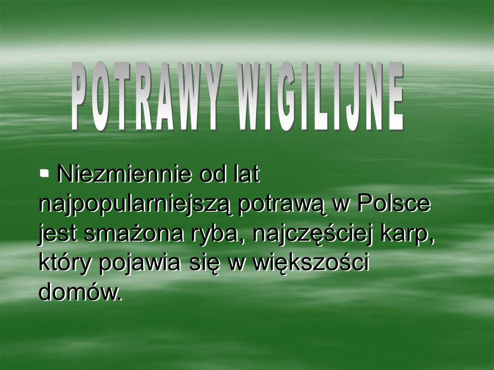 POTRAWY WIGILIJNE Niezmiennie od lat najpopularniejszą potrawą w Polsce jest smażona ryba, najczęściej karp, który pojawia się w większości domów.