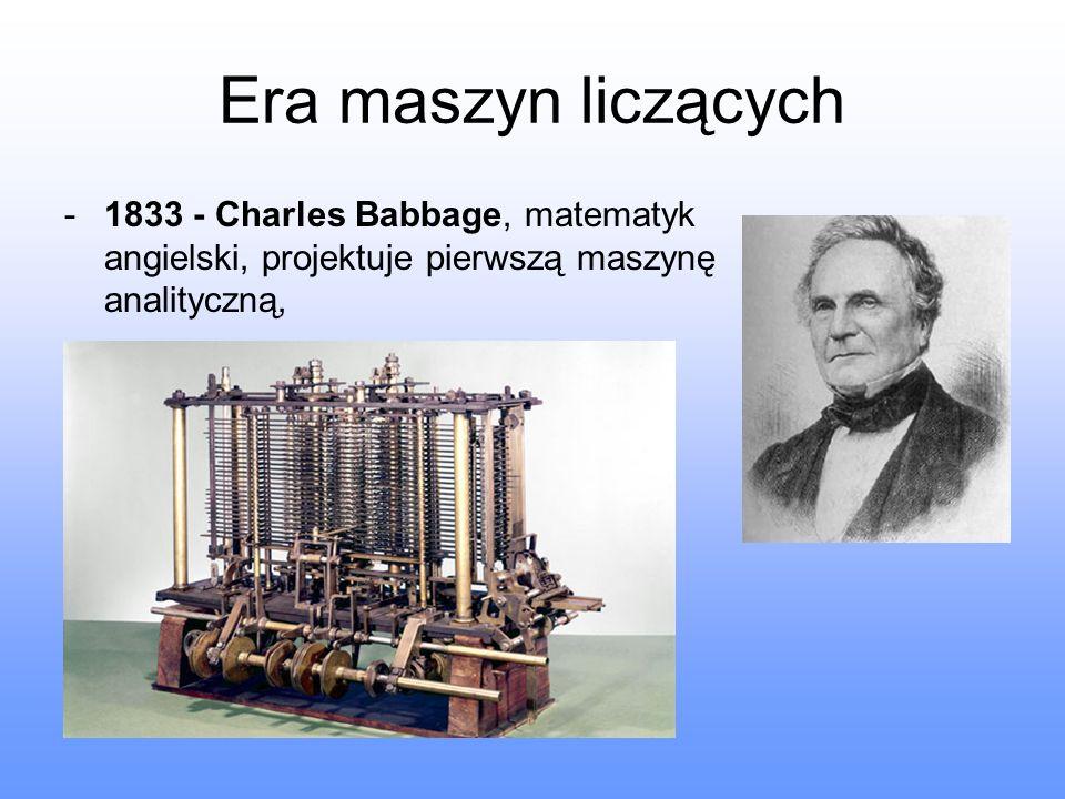 Era maszyn liczących 1833 - Charles Babbage, matematyk angielski, projektuje pierwszą maszynę analityczną,