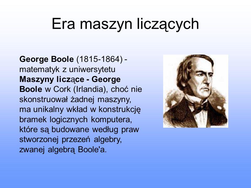 Era maszyn liczących George Boole (1815-1864) - matematyk z uniwersytetu.