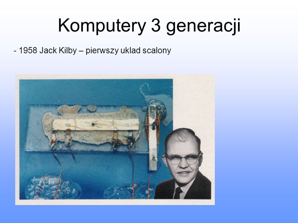 Komputery 3 generacji - 1958 Jack Kilby – pierwszy uklad scalony