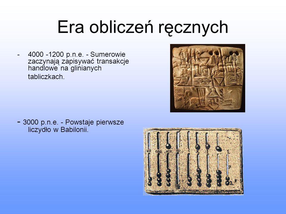 Era obliczeń ręcznych 4000 -1200 p.n.e. - Sumerowie zaczynają zapisywać transakcje handlowe na glinianych tabliczkach.