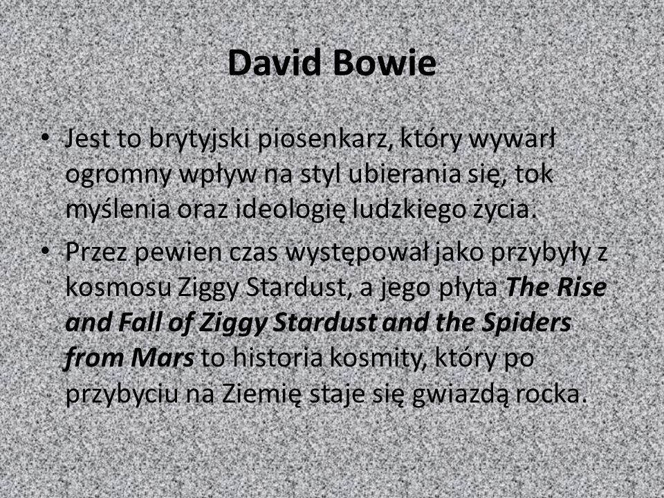 David Bowie Jest to brytyjski piosenkarz, który wywarł ogromny wpływ na styl ubierania się, tok myślenia oraz ideologię ludzkiego życia.
