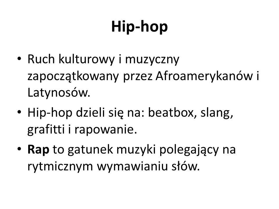 Hip-hop Ruch kulturowy i muzyczny zapoczątkowany przez Afroamerykanów i Latynosów. Hip-hop dzieli się na: beatbox, slang, grafitti i rapowanie.