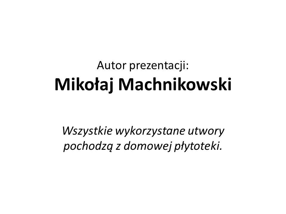 Autor prezentacji: Mikołaj Machnikowski