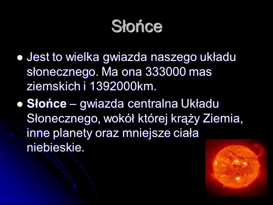 Słońce Jest to wielka gwiazda naszego układu słonecznego. Ma ona 333000 mas ziemskich i 1392000km.