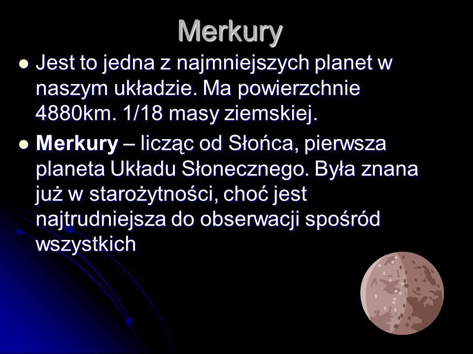 Merkury Jest to jedna z najmniejszych planet w naszym układzie. Ma powierzchnie 4880km. 1/18 masy ziemskiej.