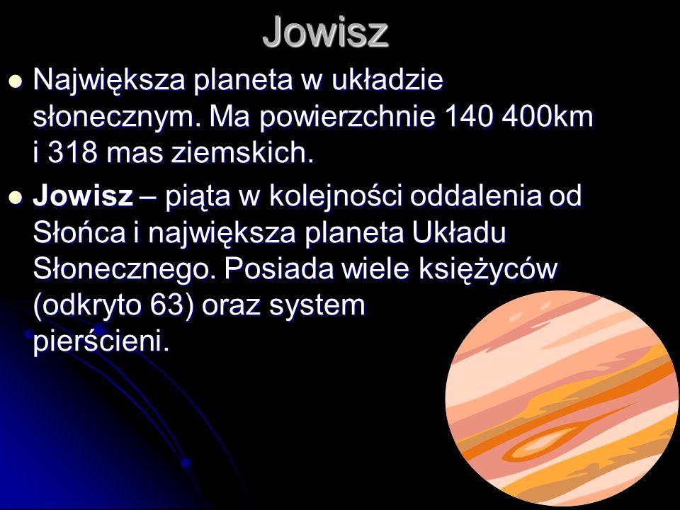 Jowisz Największa planeta w układzie słonecznym. Ma powierzchnie 140 400km i 318 mas ziemskich.