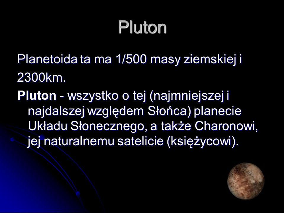 Pluton Planetoida ta ma 1/500 masy ziemskiej i 2300km.