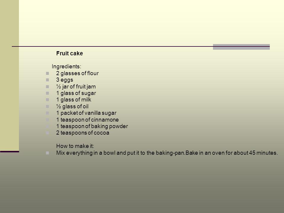 Fruit cakeIngredients: 2 glasses of flour. 3 eggs. ½ jar of fruit jam. 1 glass of sugar. 1 glass of milk.