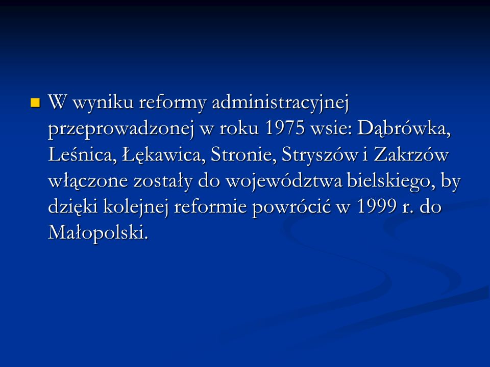 W wyniku reformy administracyjnej przeprowadzonej w roku 1975 wsie: Dąbrówka, Leśnica, Łękawica, Stronie, Stryszów i Zakrzów włączone zostały do województwa bielskiego, by dzięki kolejnej reformie powrócić w 1999 r.