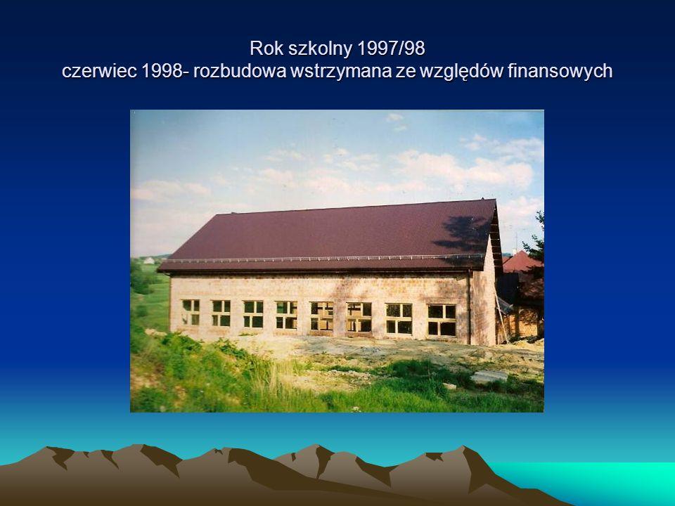 Rok szkolny 1997/98 czerwiec 1998- rozbudowa wstrzymana ze względów finansowych