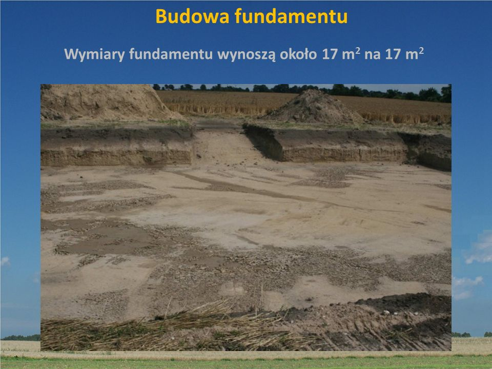 Wymiary fundamentu wynoszą około 17 m2 na 17 m2