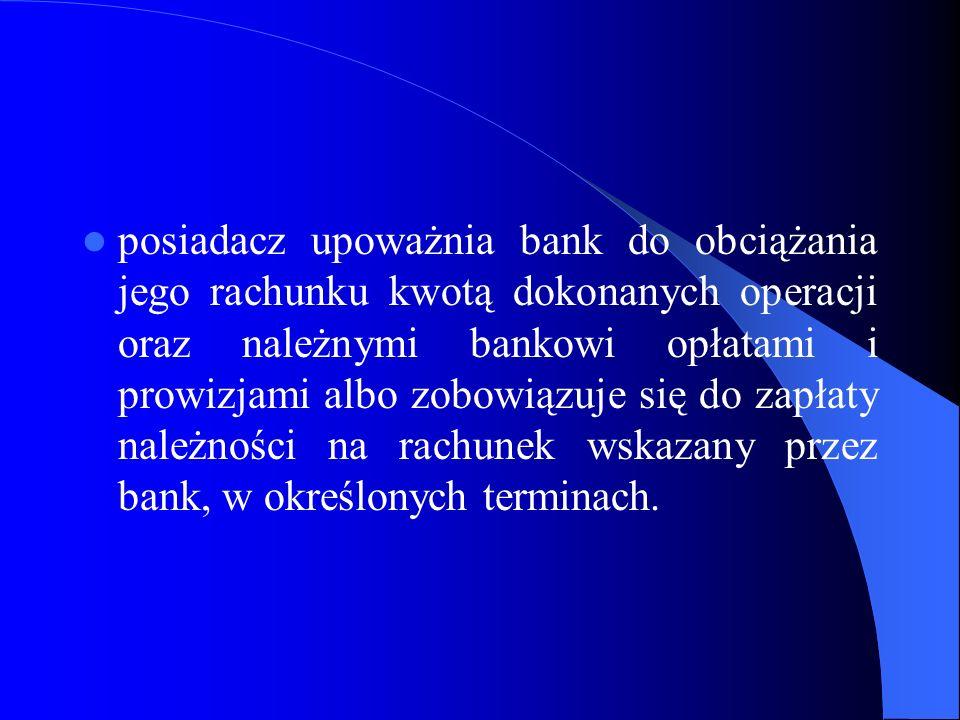 posiadacz upoważnia bank do obciążania jego rachunku kwotą dokonanych operacji oraz należnymi bankowi opłatami i prowizjami albo zobowiązuje się do zapłaty należności na rachunek wskazany przez bank, w określonych terminach.