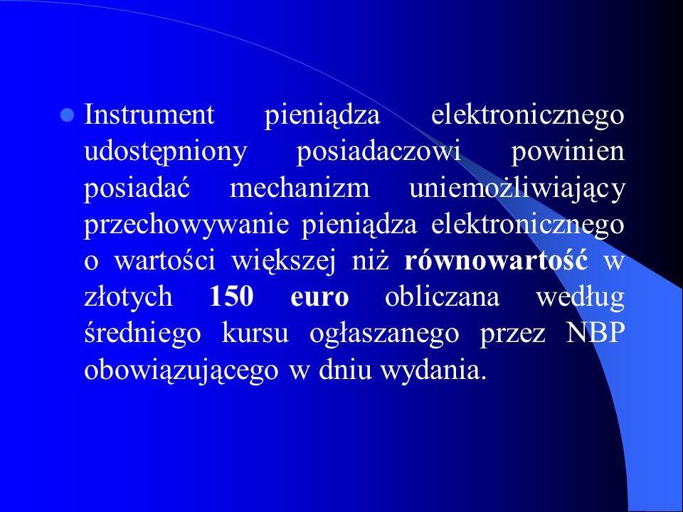 Instrument pieniądza elektronicznego udostępniony posiadaczowi powinien posiadać mechanizm uniemożliwiający przechowywanie pieniądza elektronicznego o wartości większej niż równowartość w złotych 150 euro obliczana według średniego kursu ogłaszanego przez NBP obowiązującego w dniu wydania.