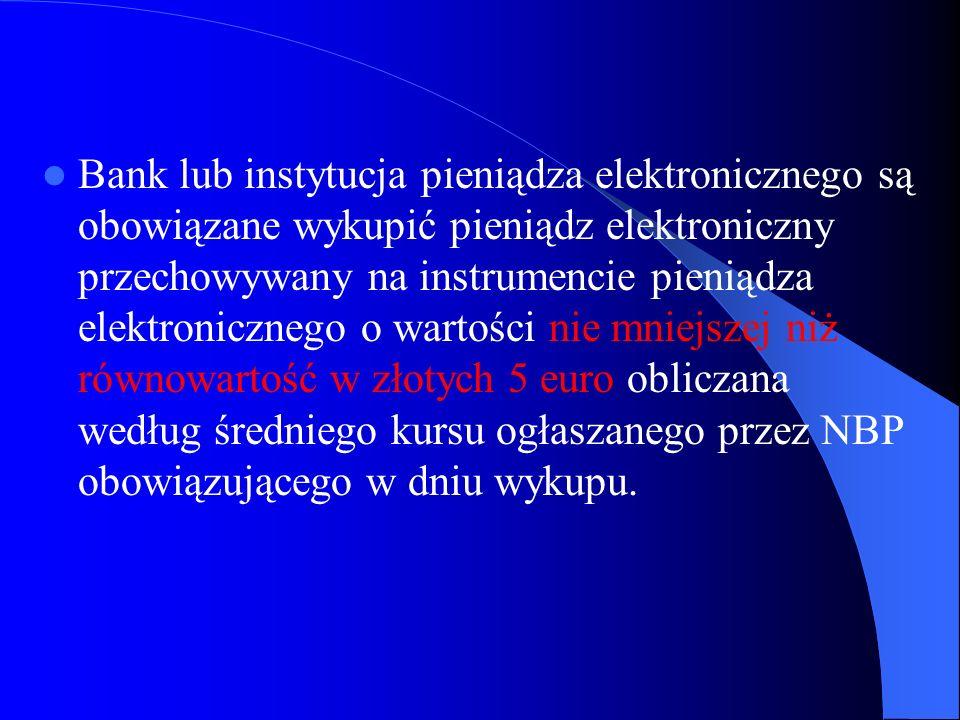 Bank lub instytucja pieniądza elektronicznego są obowiązane wykupić pieniądz elektroniczny przechowywany na instrumencie pieniądza elektronicznego o wartości nie mniejszej niż równowartość w złotych 5 euro obliczana według średniego kursu ogłaszanego przez NBP obowiązującego w dniu wykupu.