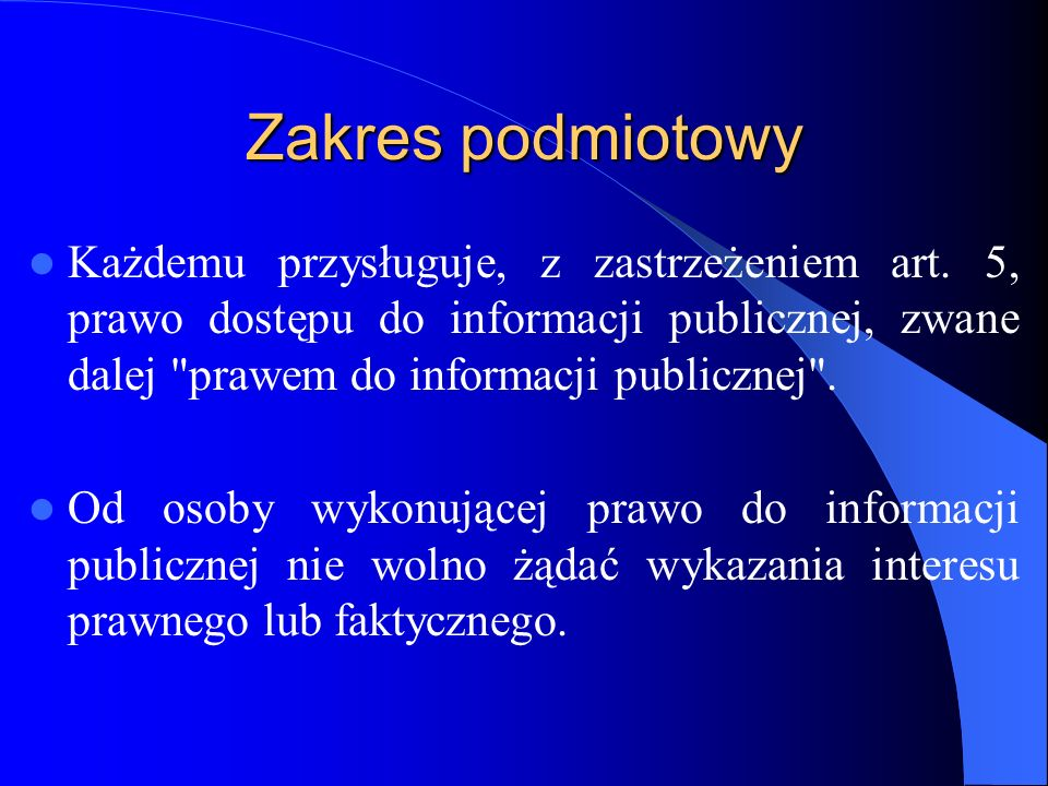 Zakres podmiotowy Każdemu przysługuje, z zastrzeżeniem art. 5, prawo dostępu do informacji publicznej, zwane dalej prawem do informacji publicznej .