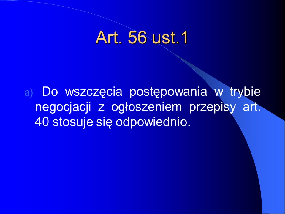 Art. 56 ust.1 Do wszczęcia postępowania w trybie negocjacji z ogłoszeniem przepisy art.