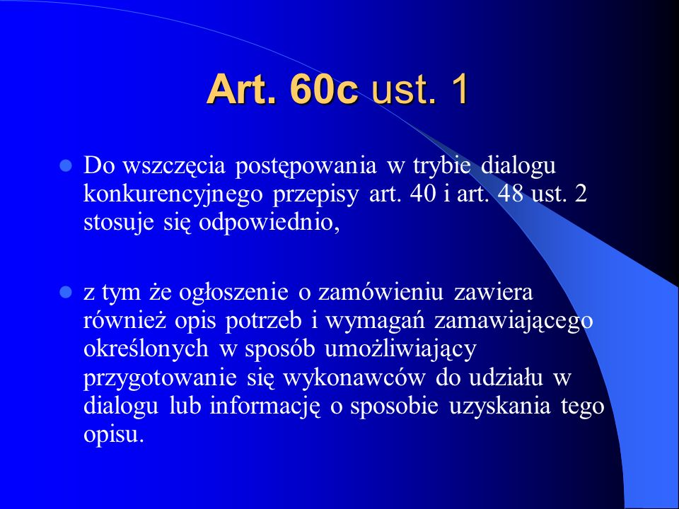 Art. 60c ust. 1 Do wszczęcia postępowania w trybie dialogu konkurencyjnego przepisy art. 40 i art. 48 ust. 2 stosuje się odpowiednio,