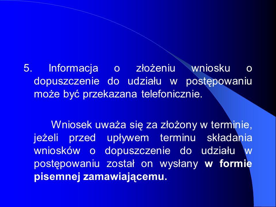 5. Informacja o złożeniu wniosku o dopuszczenie do udziału w postępowaniu może być przekazana telefonicznie.