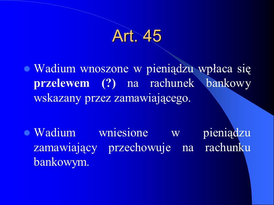 Art. 45 Wadium wnoszone w pieniądzu wpłaca się przelewem ( ) na rachunek bankowy wskazany przez zamawiającego.
