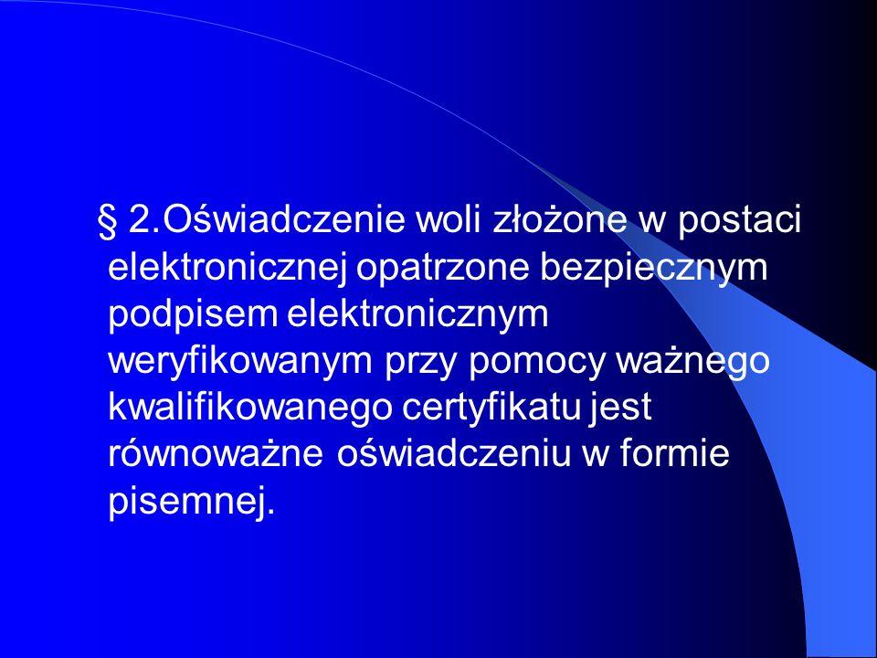 § 2. Oświadczenie woli złożone w postaci elektronicznej opatrzone bezpiecznym podpisem elektronicznym weryfikowanym przy pomocy ważnego kwalifikowanego certyfikatu jest równoważne oświadczeniu w formie pisemnej.
