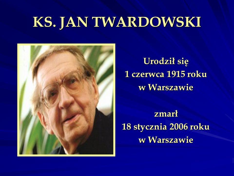 KS. JAN TWARDOWSKI Urodził się 1 czerwca 1915 roku w Warszawie zmarł 18 stycznia 2006 roku