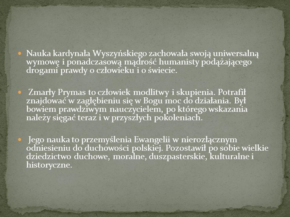 Nauka kardynała Wyszyńskiego zachowała swoją uniwersalną wymowę i ponadczasową mądrość humanisty podążającego drogami prawdy o człowieku i o świecie.