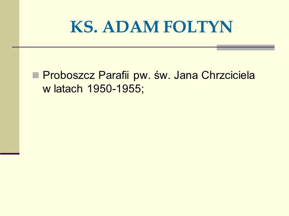 KS. ADAM FOLTYN Proboszcz Parafii pw. św. Jana Chrzciciela w latach 1950-1955;