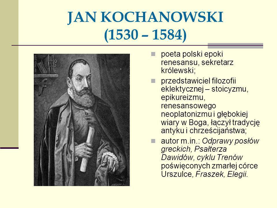JAN KOCHANOWSKI (1530 – 1584) poeta polski epoki renesansu, sekretarz królewski;