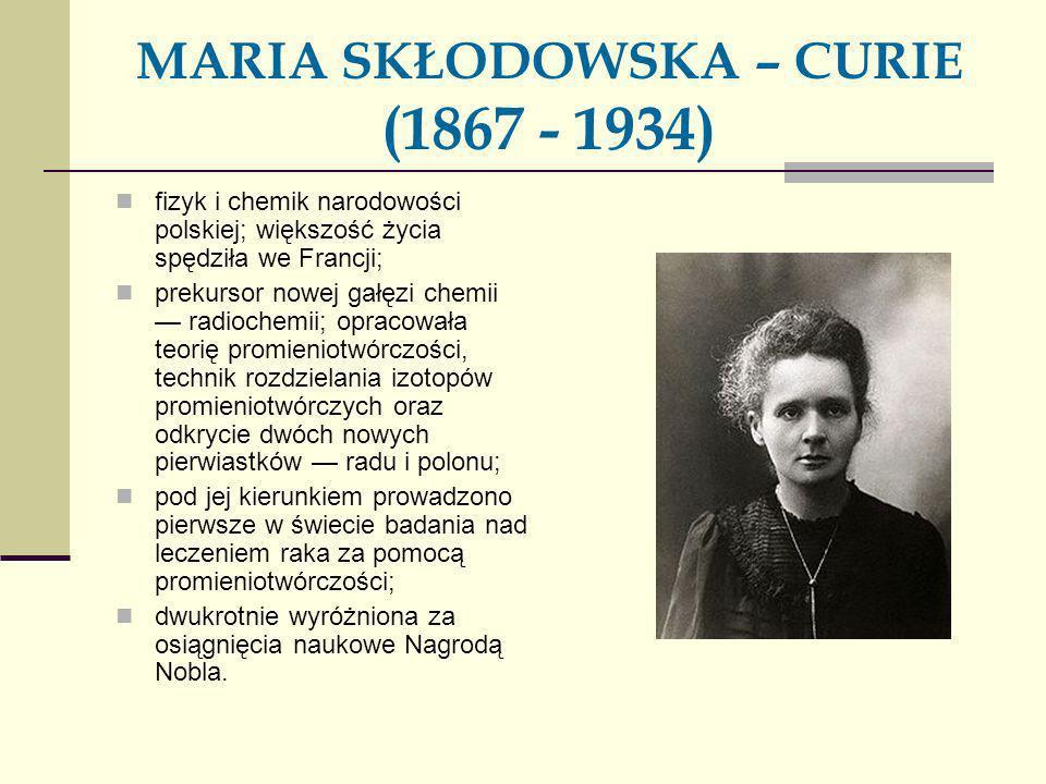 MARIA SKŁODOWSKA – CURIE (1867 - 1934)