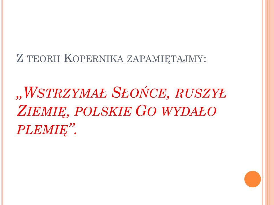"""Z teorii Kopernika zapamiętajmy: """"Wstrzymał Słońce, ruszył Ziemię, polskie Go wydało plemię ."""