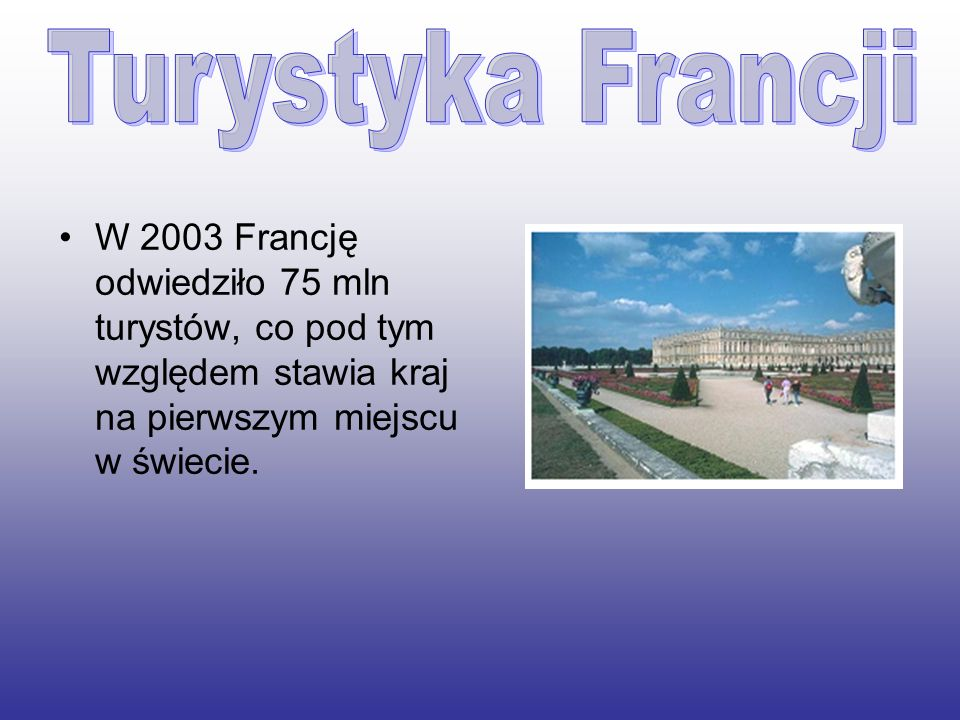 Turystyka Francji W 2003 Francję odwiedziło 75 mln turystów, co pod tym względem stawia kraj na pierwszym miejscu w świecie.